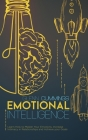 Emotional Intelligence: Learn How to Master Your Emotions, Increase Intimacy in Relationships and Achieve your Goals Cover Image