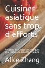 Cuisiner asiatique sans trop d'efforts: Recettes asiatiques authentiques peu coûteuses, rapides et saines Cover Image