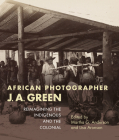 African Photographer J. A. Green: Reimagining the Indigenous and the Colonial Cover Image