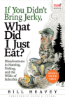 If You Didn't Bring Jerky, What Did I Just Eat: Misadventures in Hunting, Fishing, and the Wilds of Suburbia Cover Image