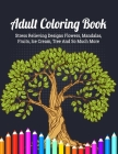 Adult Coloring Book: An Adult Coloring Book with Detailed Trees, Ice Cream, Fruits, Flowers, Eggs, Foods, Patterns Stress Relieving Flower Cover Image