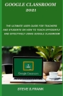 Google Classroom 2021: The Ultimate User Guide For Teachers And Students On How To Teach Efficiently And Effectively Using Google Classroom Cover Image