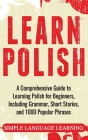 Learn Polish: A Comprehensive Guide to Learning Polish for Beginners, Including Grammar, Short Stories and 1000 Popular Phrases Cover Image
