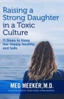 Raising a Strong Daughter in a Toxic Culture: 11 Steps to Keep Her Happy, Healthy, and Safe Cover Image