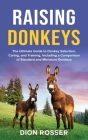 Raising Donkeys: The Ultimate Guide to Donkey Selection, Caring, and Training, Including a Comparison of Standard and Miniature Donkeys Cover Image