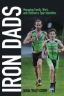 Iron Dads: Managing Family, Work, and Endurance Sport Identities (Critical Issues in Sport and Society) Cover Image