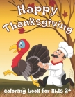 Happy Thanksgiving Coloring Book for Kids.: A Collection of Fun and Cute Coloring Pages, Decorations with Turkey, Pumpkin, Holiday Dinner and More. Be Cover Image