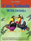 Cute Animals with Drinks: A Fun Coloring Gift Book for Party Lovers & Adults Relaxation with Stress Relieving Animal Designs Cover Image