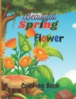 Beautiful Spring Flower Coloring Book: Beautiful Spring Flower Coloring Book for Childrens With Pretty Flowers, Adorable Birds, Darling Butterflies an Cover Image