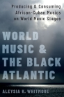 World Music and the Black Atlantic: Producing and Consuming African-Cuban Musics on World Music Stages Cover Image