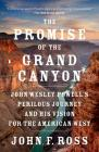 The Promise of the Grand Canyon: John Wesley Powell's Perilous Journey and His Vision for the American West Cover Image