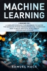 Machine Learning: 4 Books in 1: A Complete Overview for Beginners to Master the Basics of Python Programming and Understand How to Build Cover Image