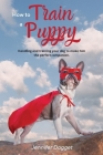 How to train a puppy: Handling and training your dog to make him the perfect companion. Cover Image
