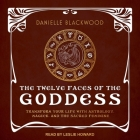 The Twelve Faces of the Goddess: Transform Your Life with Astrology, Magick, and the Sacred Feminine Cover Image