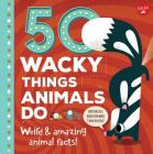 50 Wacky Things Animals Do: Weird & amazing animal facts! (Wacky Series) Cover Image
