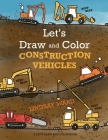 Let's Draw and Color Construction Vehicles Cover Image