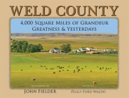 Weld County: 4,000 Square Miles of Grandeur, Greatness & Yesterdays Cover Image