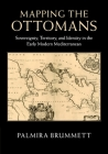 Mapping the Ottomans: Sovereignty, Territory, and Identity in the Early Modern Mediterranean Cover Image