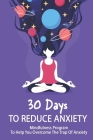 30 Days To Reduce Anxiety: Mindfulness Program To Help You Overcome The Trap Of Anxiety: How To Relieve Stress And Anxiety Cover Image