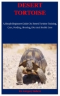 Desert Tortoise: A Simple Beginners Guide On Desert Tortoise Training, Care, Feeding, Housing, Diet And Health Care Cover Image