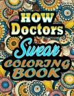 How Doctors Swear Coloring Book: adult coloring book - A Sweary Doctors Coloring Book and Mandala coloring pages - Gift Idea for Doctors birthday - Fu Cover Image