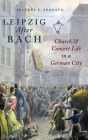 Leipzig After Bach: Church and Concert Life in a German City Cover Image