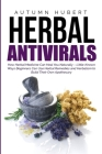 Herbal Antivirals: How Herbal Medicine Can Heal You Naturally - Little Known Ways Beginners Can Use Herbal Remedies and Herbalism to Buil Cover Image