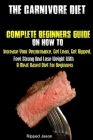 The Carnivore Diet: Complete Beginners Guide On How To Increase Your Performance, Get Lean, Get Ripped, Feel Strong And Lose Weight With A Cover Image