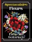 Spectaculaire Fleurs Livre De Coloraige: Un livre de coloriage pour adultes présentant de magnifiques dessins de fleurs, des motifs et une variété de Cover Image