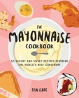 The  Mayonnaise Cookbook : 50 Savory and Sweet Recipes Starring the World's Best Condiment  Cover Image