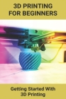 3D Printing For Beginners: Getting Started With 3D Printing: 3D Printing Definition Cover Image