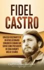 Fidel Castro: Una guía fascinante de un revolucionario comunista cubano que sirvió como presidente de Cuba durante más de 30 años Cover Image