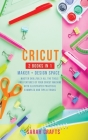 Cricut: 2 BOOKS IN 1: MAKER + DESIGN SPACE: Master Skillfully All the Tools and Features of Your Cricut Machine with Illustrat Cover Image