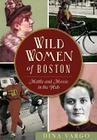 Wild Women of Boston: Mettle and Moxie in the Hub (American Heritage) Cover Image