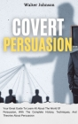 Covert Persuasion: Your Great Guide To Learn All About The World Of Persuasion, With The Complete History, Techniques, And Theories About Cover Image