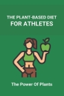 The Plant-Based Diet For Athletes: The Power Of Plants: Vegan Protein Diet For Athletes Cover Image