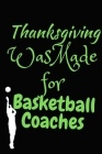 Thanksgiving Was Made For Basketball Coaches: Thanksgiving Notebook - For Anyone Who Loves To Gobble Turkey This Season Of Gratitude - Suitable to Wri Cover Image
