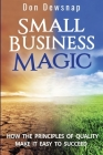 Small Business Magic: How the Principles of Quality Make it Easy to Succeed Cover Image