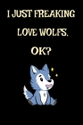 I Just Freaking Love Wolf, Ok?: Cute Hungry Wolf Wildlife Gift Funny Hungry Wolf Lover Gift For Wolf Lover Journal 6