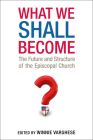 What We Shall Become: The Future and Structure of the Episcopal Church Cover Image