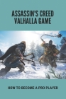 Assassin's Creed Valhalla Game: How To Become A Pro Player: Assassin'S Creed Valhalla Guide Cover Image