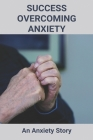 Success Overcoming Anxiety: An Anxiety Story: What To Understand About Anxiety Cover Image