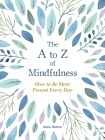 The A to Z of Mindfulness: Simple Ways to Be More Present Every Day Cover Image