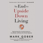 An End to Upside Down Living Lib/E: Reorienting Our Consciousness to Live Better and Save the Human Species Cover Image