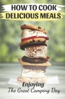 How To Cook Delicious Meals: Enjoying The Great Camping Day: Cool Camping Cookbook Cover Image