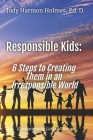 Responsible Kids: 6 Steps to Creating Them in an Irresponsible World Cover Image