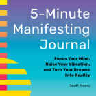 5-Minute Manifesting Journal: Focus Your Mind, Raise Your Vibration, and Turn Your Dreams Into Reality Cover Image