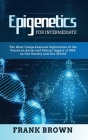 Epigenetics for Intermediate: The Most Comprehensive Exploration of the Practical, Social and Ethical Impact of DNA on Our Society and Our World Cover Image