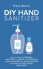 DIY Hand Sanitizer: How to Make Homemade Sanitizer for Hands and Surfaces including Recipes for Alcohol-Based and Non-Alcohol Based Saniti Cover Image