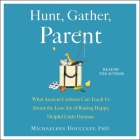 Hunt, Gather, Parent: What Ancient Cultures Can Teach Us about the Lost Art of Raising Happy, Helpful Little Humans Cover Image